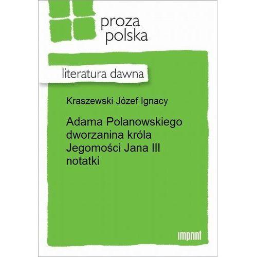 Adama Polanowskiego dworzanina króla Jegomości Jana III notatki - Józef Ignacy Kraszewski