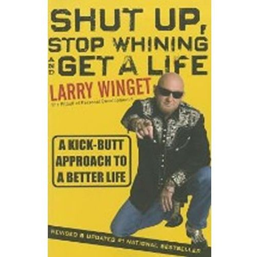 Shut Up, Stop Whining, And Get A Life : A Kick-Butt Approach To A Better Life, Winget, Larry
