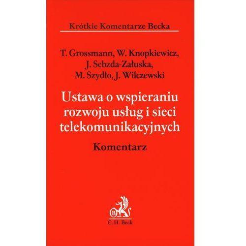 Ustawa o wspieraniu rozwoju usług i sieci telekomunikacyjnych Komentarz [Grossmann Tomasz, Knopkiewicz Wacław, Sebzda-Załuska Joanna]