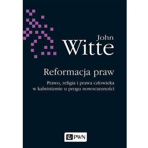 Reformacja praw. Prawo, religia i prawa człowieka w Kalwinizmie u progu nowoczesności - JOHN WITTE (2017)