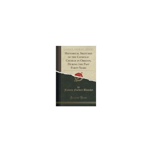 Historical Sketches Of The Catholic Church In Oregon, During The Past Forty Years (Classic Reprint) (9781333998486)