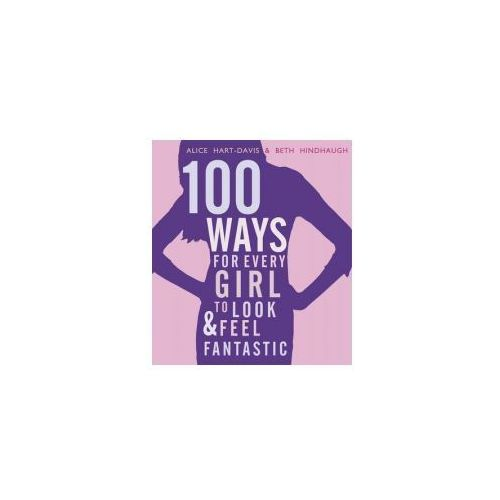 100 Ways for Every Girl to Look and Feel Fantastic (9781406337549)