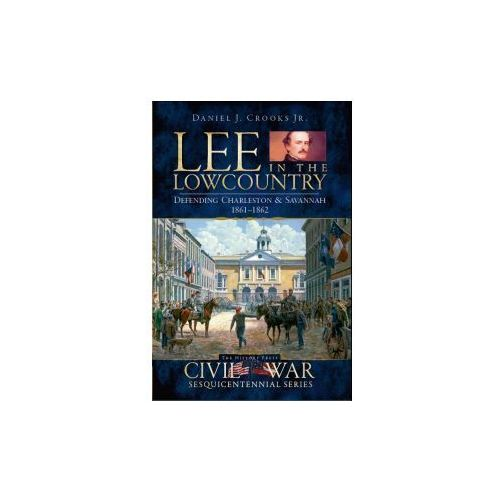 Lee in the Lowcountry: Defending Charleston & Savannah 1861-1862 (9781596295896)