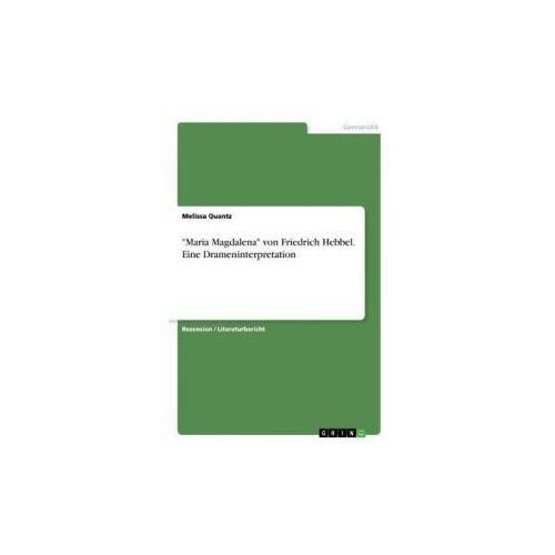 """""""Maria Magdalena"""" von Friedrich Hebbel. Eine Drameninterpretation (9783668407879)"""