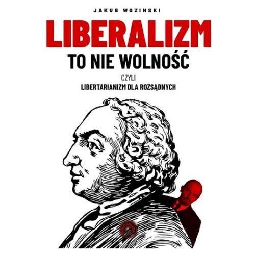 Liberalizm to nie wolność czyli libertarianizm dla rozsądnych. Darmowy odbiór w niemal 100 księgarniach!, oprawa miękka