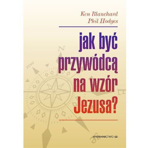 Ken blanchard, phil hodges Jak być przywódcą na wzór jezusa?