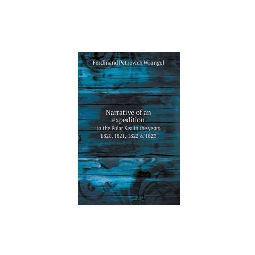 Narrative of an Expedition to the Polar Sea in the Years 1820, 1821, 1822 & 1823