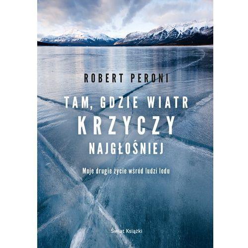 Tam gdzie wiatr krzyczy najgłośniej. Moje drugie życie wśród ludzi lodu - Robert Peroni, Świat Książki