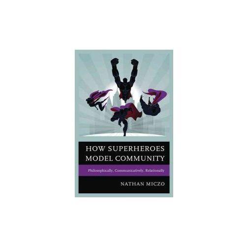 How Superheroes Model Community: Philosophically, Communicatively, Relationally (9781498516808)
