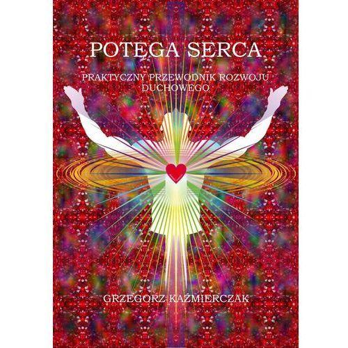 Potęga serca. Praktyczny przewodnik rozwoju duchowego - Grzegorz Kaźmierczak, Psychoskok