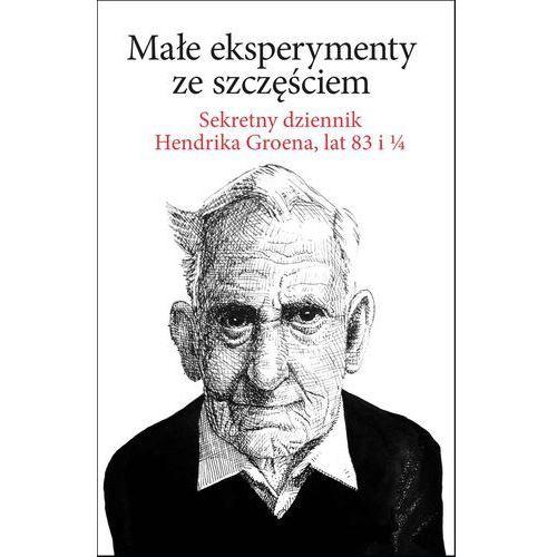 Małe eksperymenty ze szczęściem. Sekretny dziennik Hendrika Groena, lat 83 i 1/4 - Hendrik Groen, Hendrik Groen
