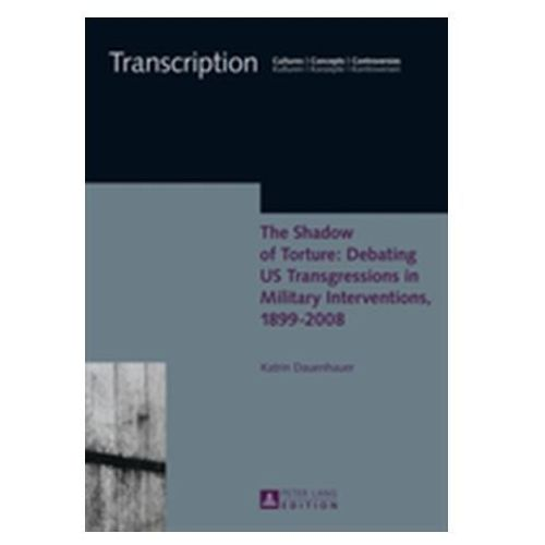 Shadow of Torture: Debating US Transgressions in Military Interventions, 1899-2008 (9783631660669)