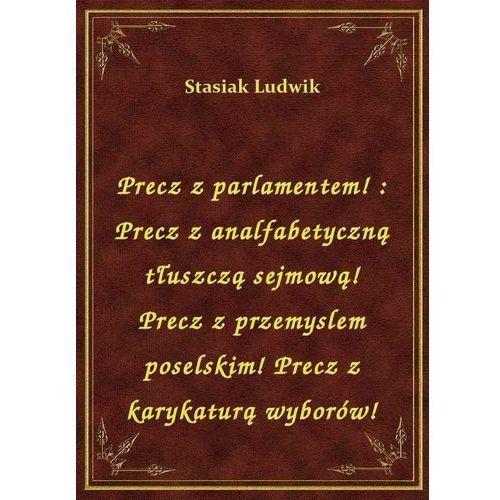 Precz z parlamentem!: Precz z analfabetyczną tłuszczą sejmową! Precz z przemyslem poselskim! Precz z karykaturą wyborów!