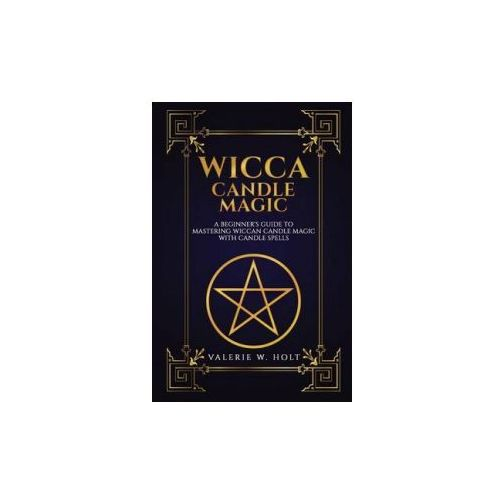 Wicca Candle Magic: A Beginner's Guide to Mastering Wiccan Candle Magic with Can