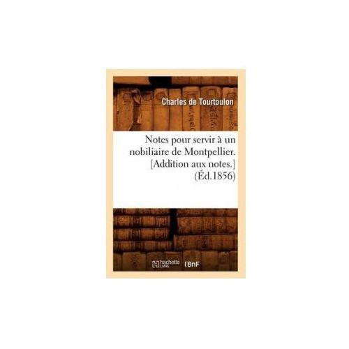 Notes Pour Servir a Un Nobiliaire de Montpellier. [Addition Aux Notes.] (Ed.1856) (9782012591561)