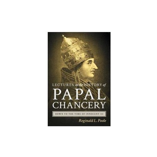 Lectures on the History of the Papal Chancery Down to the Time of Innocent III (9781584774860)