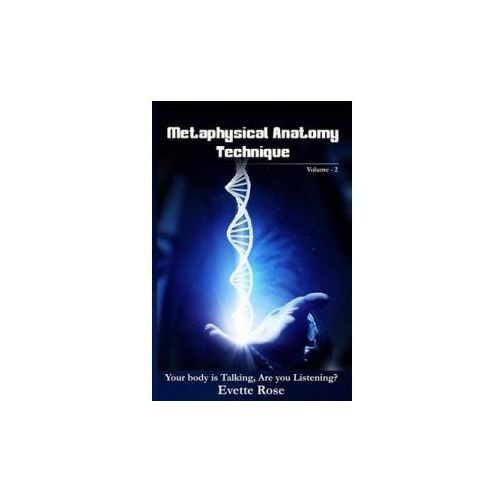 Metaphysical Anatomy Technique Volume 2: Your Body Is Talking Are You Listening? (9781540543608)