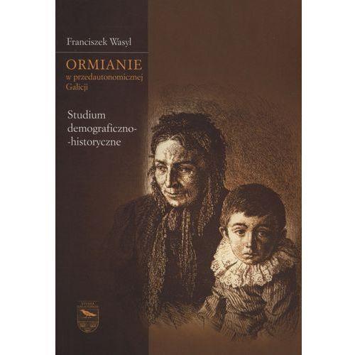Ormianie w przedautonomicznej Galicji. Studium demograficzno-historyczne - Franciszek Wasyl (9788376385303)
