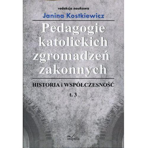 Pedagogie katolickich zgromadzeń zakonnych. Historia i współczesność. Tom 3, Janina Kostkiewicz