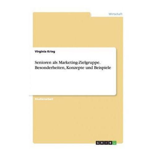 Senioren ALS Marketing-Zielgruppe. Besonderheiten, Konzepte Und Beispiele (9783656498766)