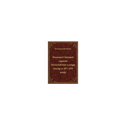 Dziejowość bojowych zapasów chrześciaństwa z potęgą turecką w XV i XVI wieku