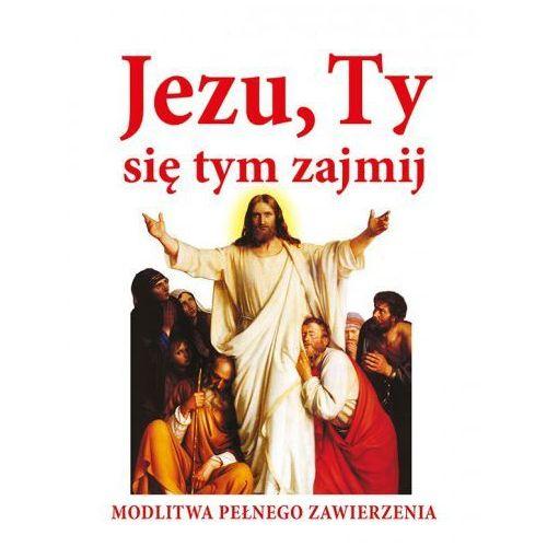 Jezu, Ty się tym zajmij. Modlitwa pełna zawierzenia