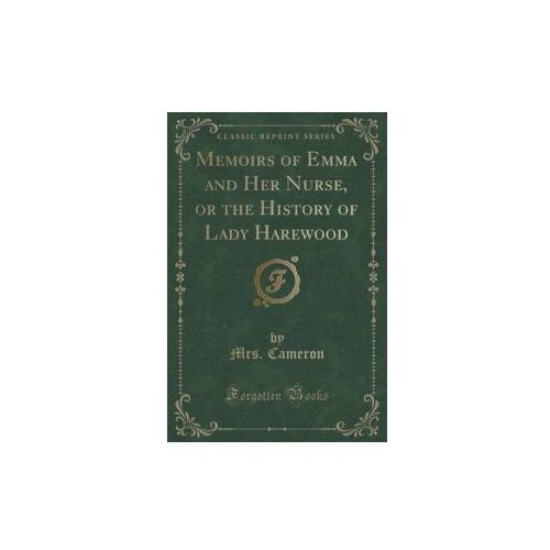 Memoirs Of Emma And Her Nurse, Or The History Of Lady Harewood (Classic Reprint), Cameron Mrs.