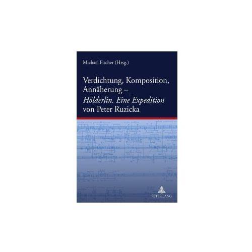 Verdichtung, Komposition, Annäherung-. Hölderlin. Eine Expedition von Peter Ruzicka (9783631612354)