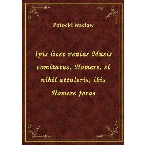 Ipis licet venias Musis comitatus, Homere, si nihil attuleris, ibis Homere foras, Klasyka Literatury Nexto