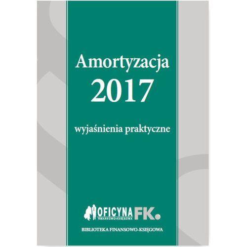 Amortyzacja 2017 - Wyjaśnienia praktyczne - Katarzyna Trzpioła (2017)