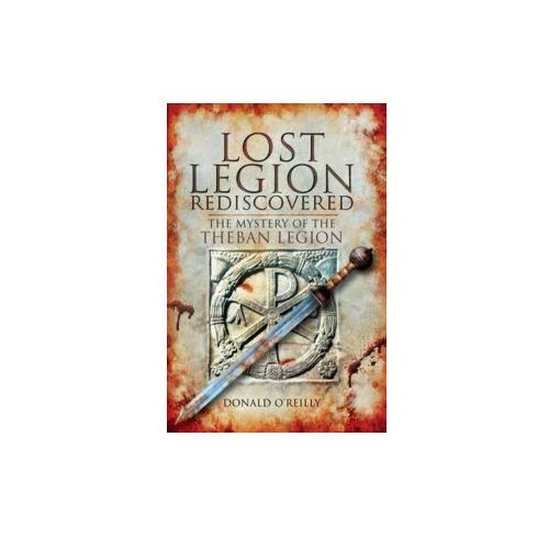 Lost Legion Rediscovered: The Mystery of the Theban Legion (9781848843783)