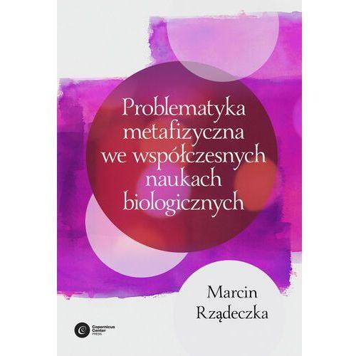 Problematyka metafizyczna we współczesnych naukach biologicznych. - Marcin Rządeczka - ebook