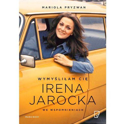 Wymyśliłam Cię. Irena Jarocka we wspomnieniach - Mariola Pryzwan (9788365586643)