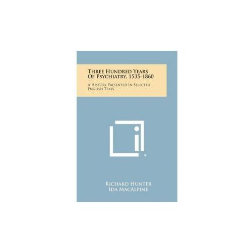 Three Hundred Years of Psychiatry, 1535-1860: A History Presented in Selected English Texts (9781258777333)