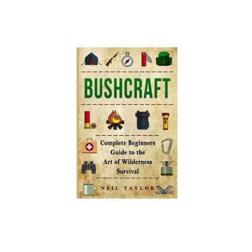 Bushcraft: Bushcraft Complete Begginers Guide to the Art of Wilderness Survival