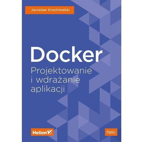 Docker. Projektowanie i wdrażanie aplikacji - JAROSLAW KROCHMALSKI, Helion