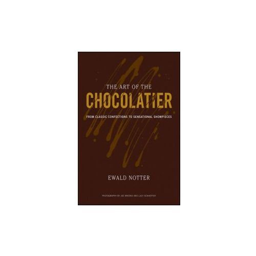 The Art Of The Chocolatier : From Classic Confections To Sensational Showpieces, Notter, Ewald