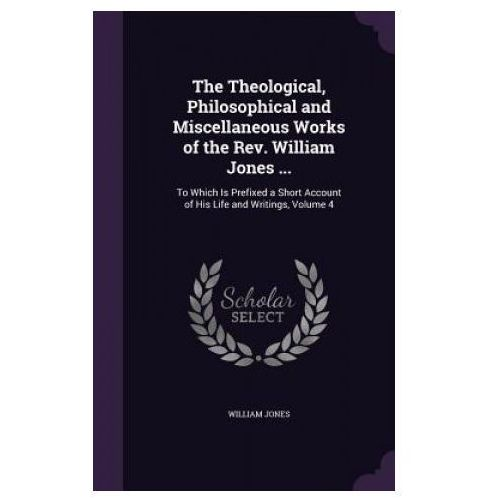 Theological, Philosophical and Miscellaneous Works of the REV. William Jones...