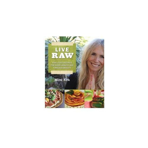 Live Raw Raw Food Recipes for Good Health and Timeless Beauty
