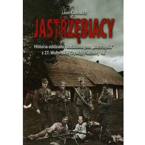 """Jastrzębiacy. Historia oddziału i batalionu por. """"Jastrzębia"""" z 27. Wołyńskiej Dywizji Piechoty AK, oprawa broszurowa"""