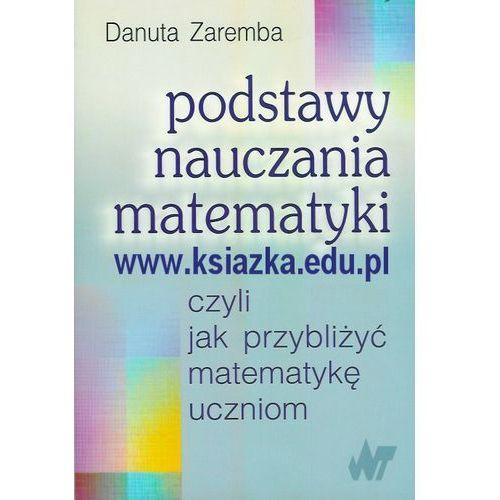Podstawy nauczania matematyki czyli jak przybliżyć matematykę uczniom, Zaremba Danuta