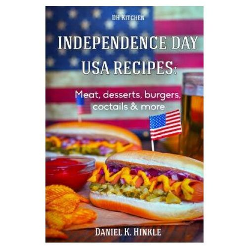 Independence Day USA Recipes: Meat, Desserts, Burgers, Coctails & More: Fast & E (9781515015734)