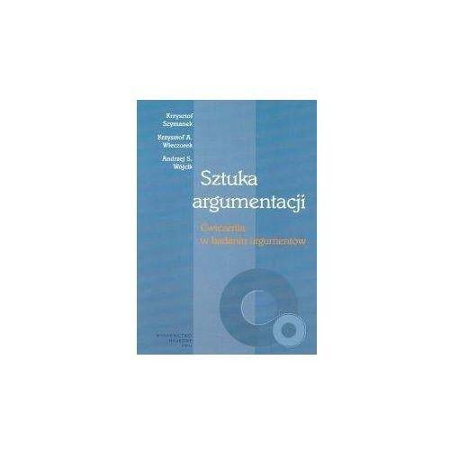Sztuka argumentacji Ćwiczenia w badaniu argumentów - Szymanek Krzysztof, Wieczorek Krzysztof A., Wójcik Andrzej S. (8301140690)
