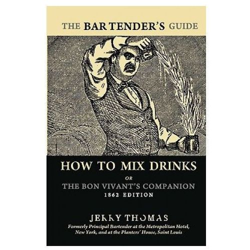 The Bartender's Guide: How to Mix Drinks or the Bon Vivant's Companion: 1862 Edition, Jerry Thomas