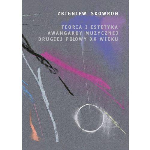 Teoria i estetyka awangardy muzycznej drugiej połowy XX wieku - Zbigniew Skowron (218 str.)