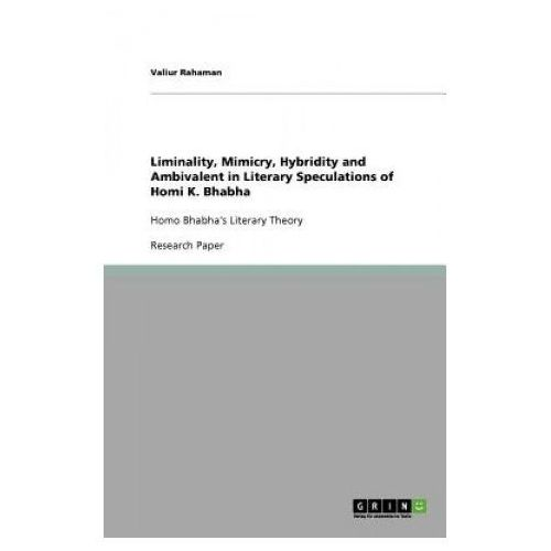 Liminality, Mimicry, Hybridity and Ambivalent in Literary Speculations of Homi K. Bhabha (9783640785445)