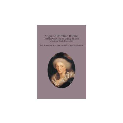 Auguste Caroline Sophie Herzogin Von Sachsen-Coburg-Saalfeld Geborene Reuss-Ebersdorf (9783734788185)
