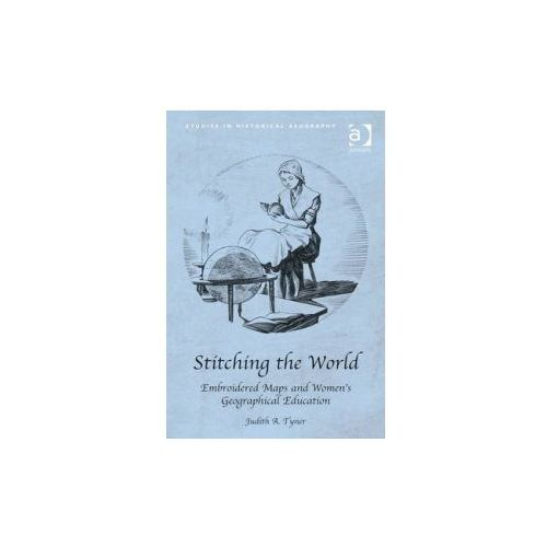 Stitching the World: Embroidered Maps and Women's Geographical Education (9781409426356)