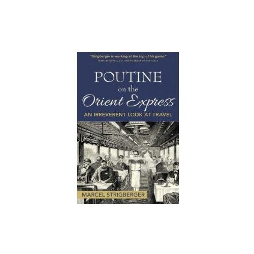 Poutine on the Orient Express: An Irreverent Look at Travel (9780995950108)