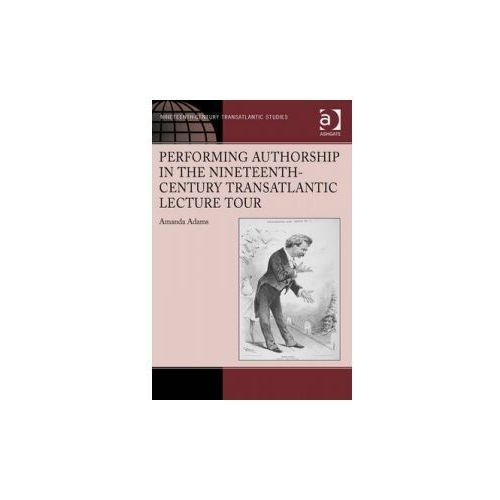 Performing Authorship in the Nineteenth-Century Transatlantic Lecture Tour (9781472416643)
